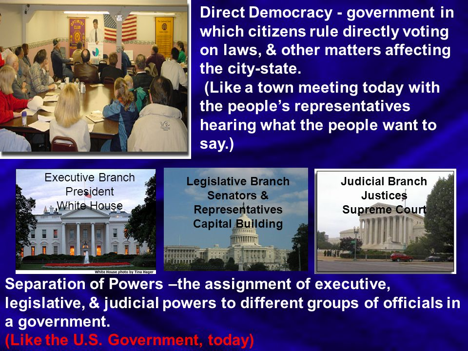 Direct Democracy - government in which citizens rule directly voting on laws, & other matters affecting the city-state.