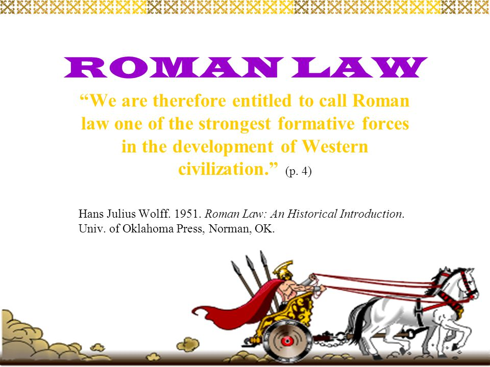 ROMAN LAW We are therefore entitled to call Roman law one of the strongest formative forces in the development of Western civilization. (p. 4)