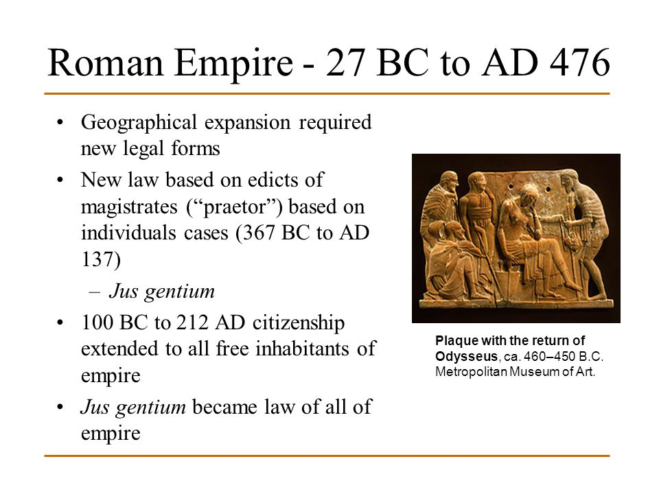 Roman Empire - 27 BC to AD 476 Geographical expansion required new legal forms.