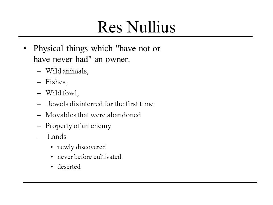 Res Nullius Physical things which have not or have never had an owner. Wild animals, Fishes, Wild fowl,