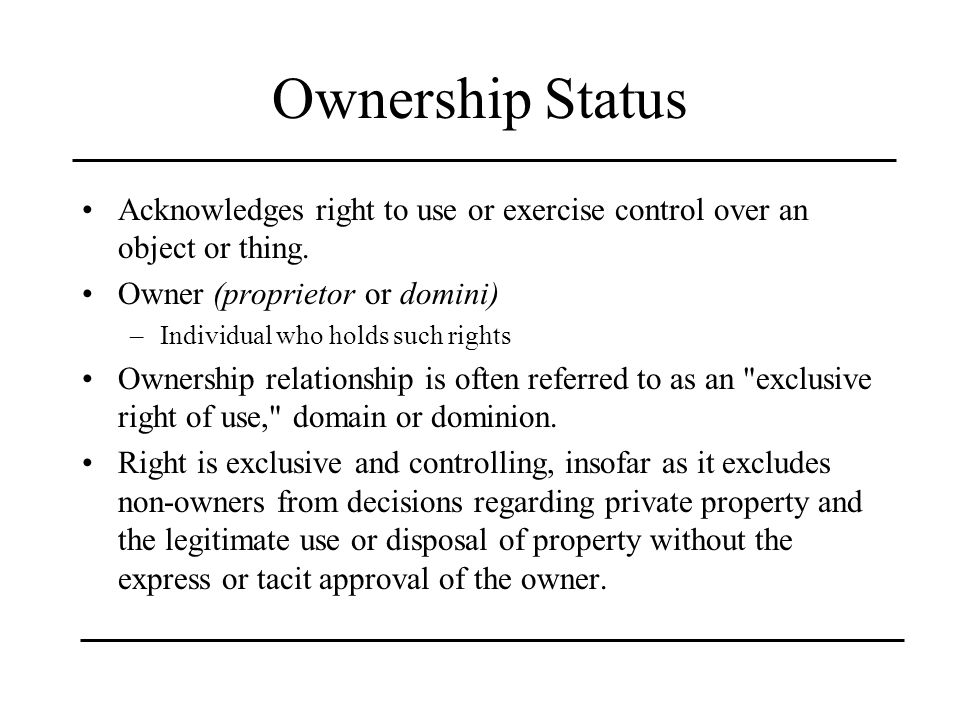 Ownership Status Acknowledges right to use or exercise control over an object or thing. Owner (proprietor or domini)