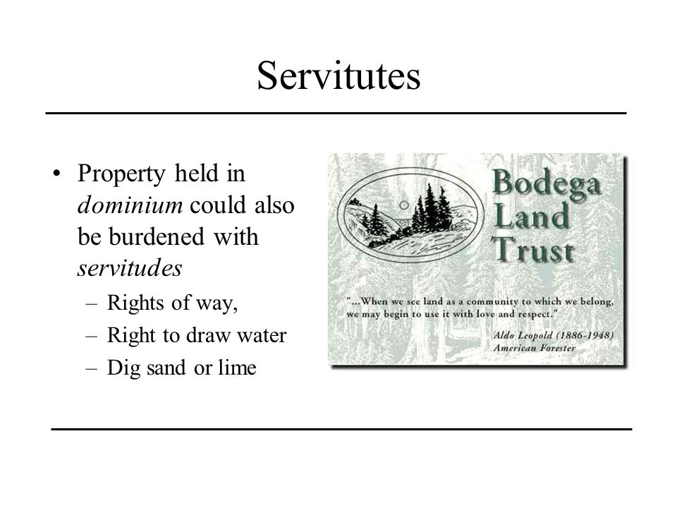 Servitutes Property held in dominium could also be burdened with servitudes. Rights of way, Right to draw water.