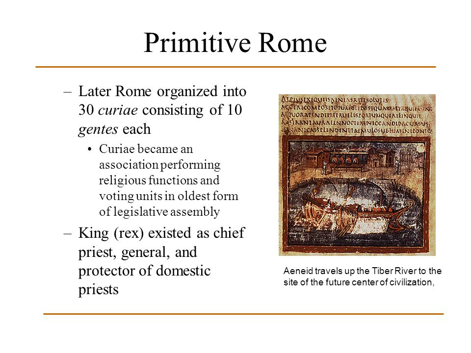 Primitive Rome Later Rome organized into 30 curiae consisting of 10 gentes each.