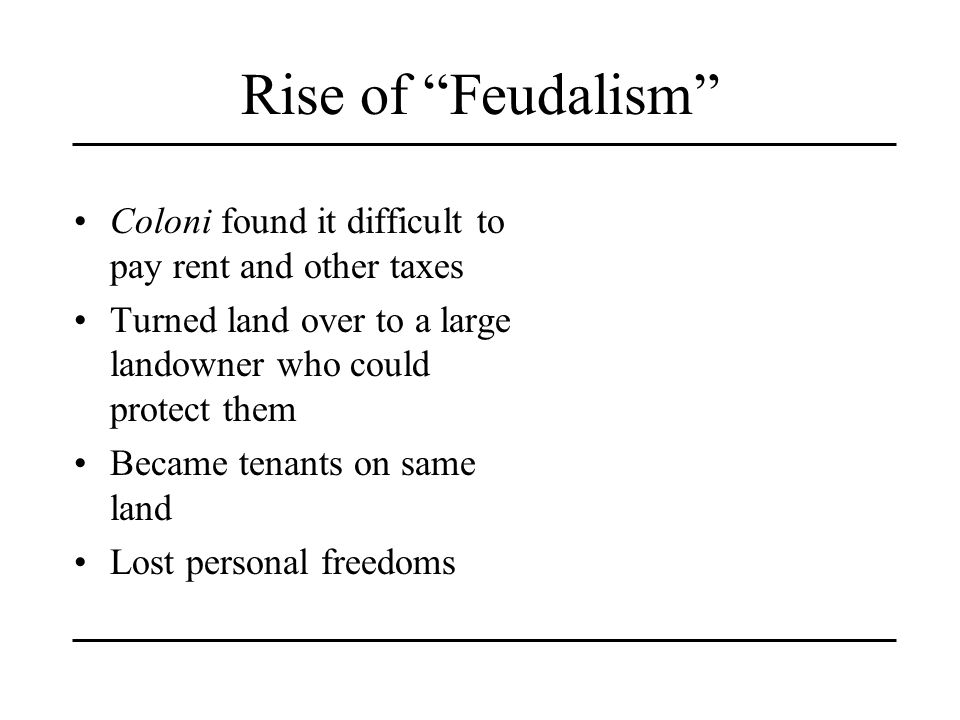 Rise of Feudalism Coloni found it difficult to pay rent and other taxes. Turned land over to a large landowner who could protect them.