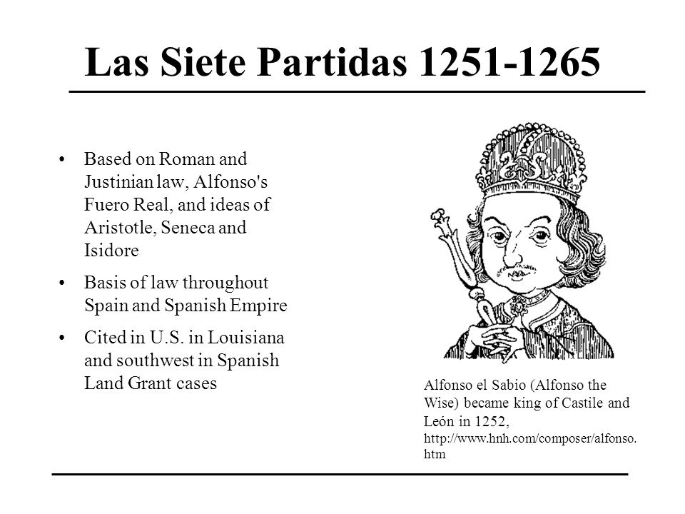 Las Siete Partidas 1251-1265 Based on Roman and Justinian law, Alfonso s Fuero Real, and ideas of Aristotle, Seneca and Isidore.