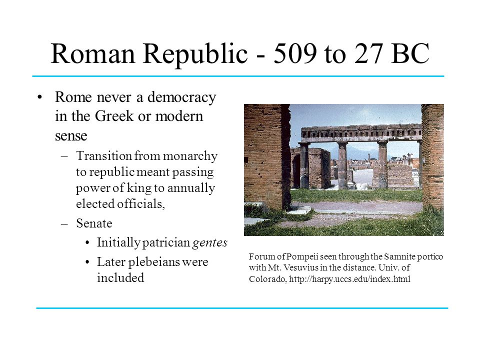 Roman Republic - 509 to 27 BC Rome never a democracy in the Greek or modern sense.