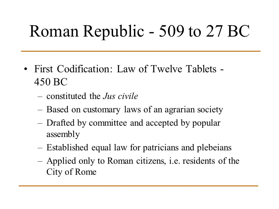 Roman Republic - 509 to 27 BC First Codification: Law of Twelve Tablets - 450 BC. constituted the Jus civile.