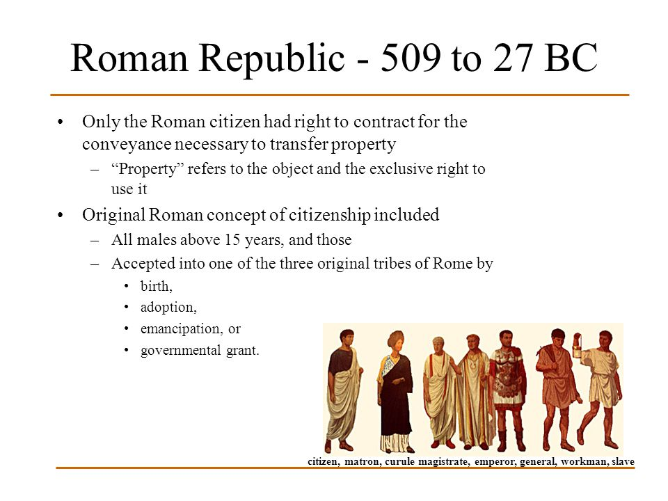 Roman Republic - 509 to 27 BC Only the Roman citizen had right to contract for the conveyance necessary to transfer property.