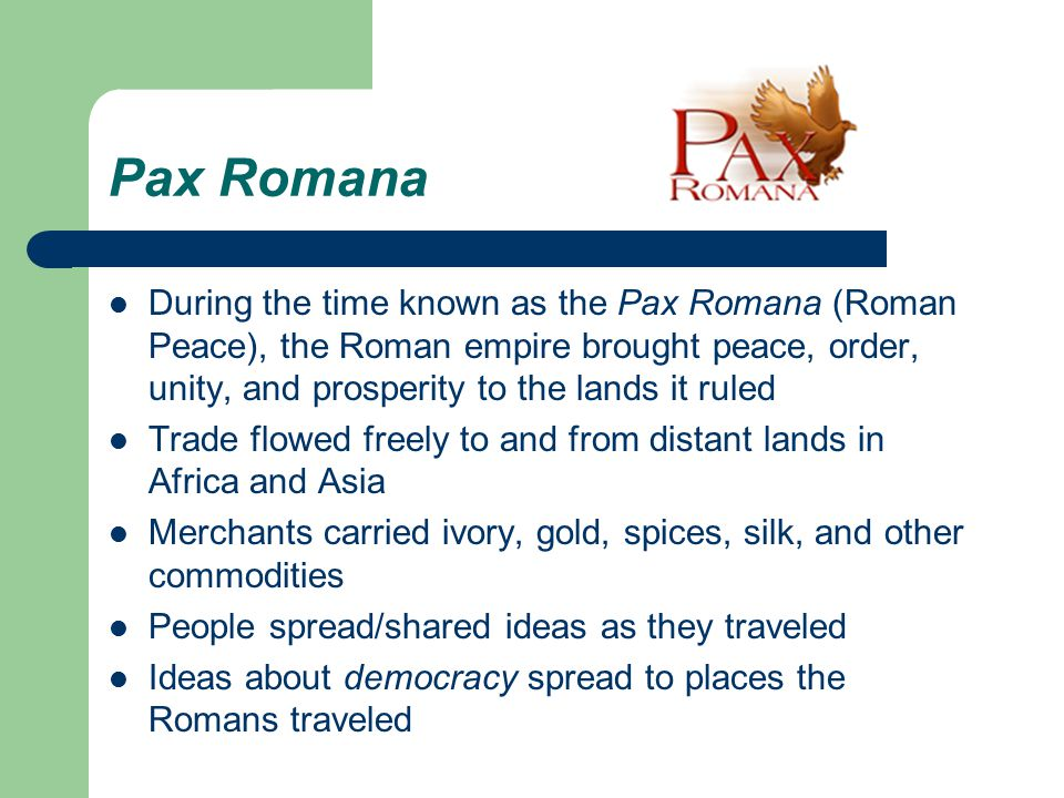 Pax Romana During the time known as the Pax Romana (Roman Peace), the Roman empire brought peace, order, unity, and prosperity to the lands it ruled.