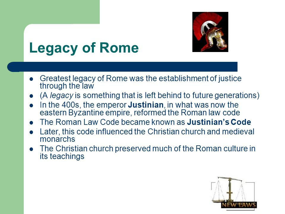 Legacy of Rome Greatest legacy of Rome was the establishment of justice through the law.