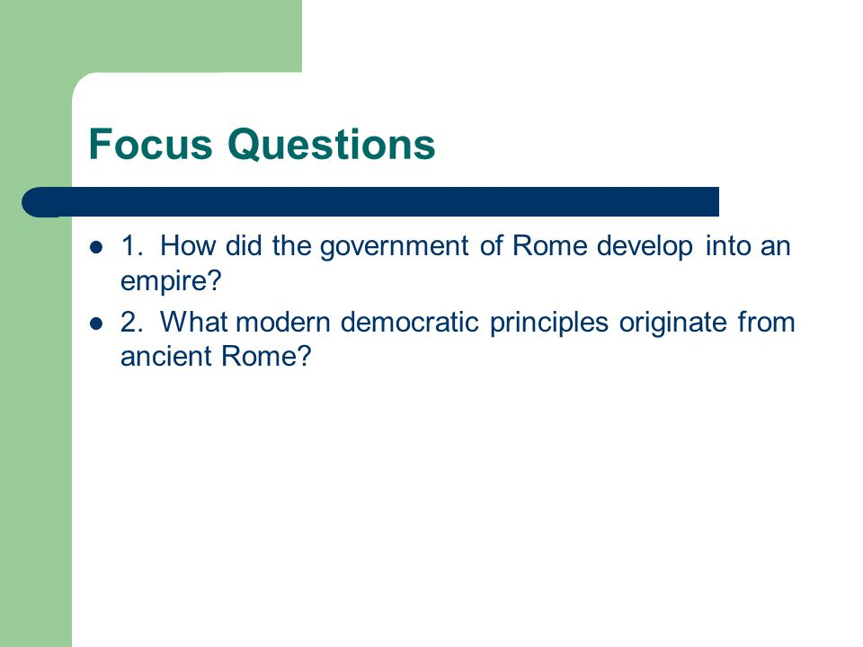 Focus Questions 1. How did the government of Rome develop into an empire.