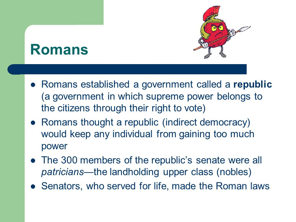 Romans Romans established a government called a republic (a government in which supreme power belongs to the citizens through their right to vote)