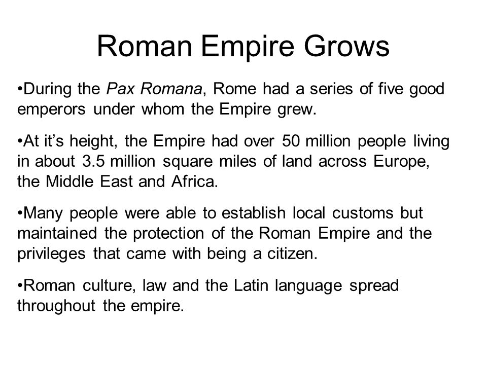Roman Empire Grows During the Pax Romana, Rome had a series of five good emperors under whom the Empire grew.