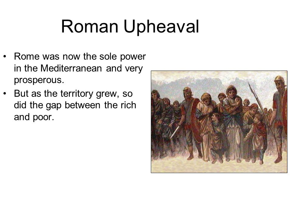 Roman Upheaval Rome was now the sole power in the Mediterranean and very prosperous.