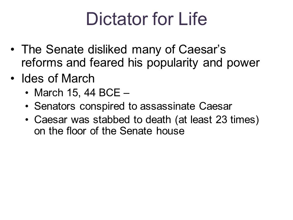 Dictator for Life The Senate disliked many of Caesar's reforms and feared his popularity and power.