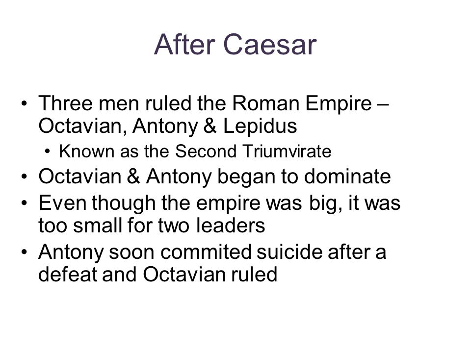 After Caesar Three men ruled the Roman Empire – Octavian, Antony & Lepidus. Known as the Second Triumvirate.