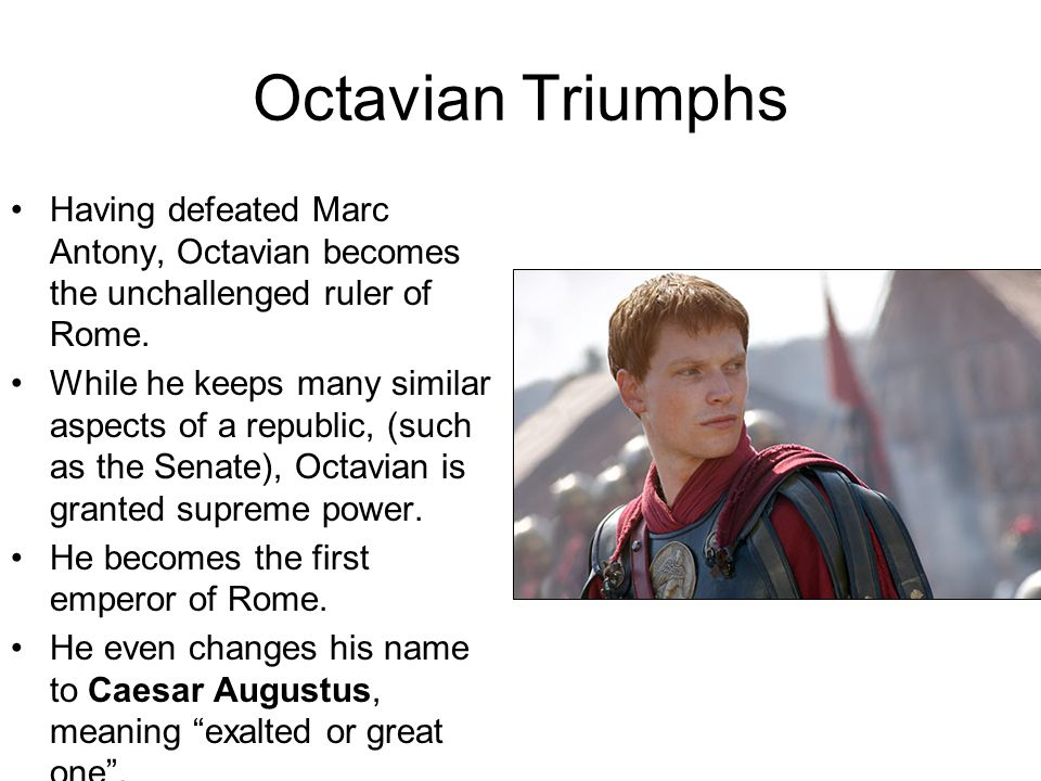 Octavian Triumphs Having defeated Marc Antony, Octavian becomes the unchallenged ruler of Rome.