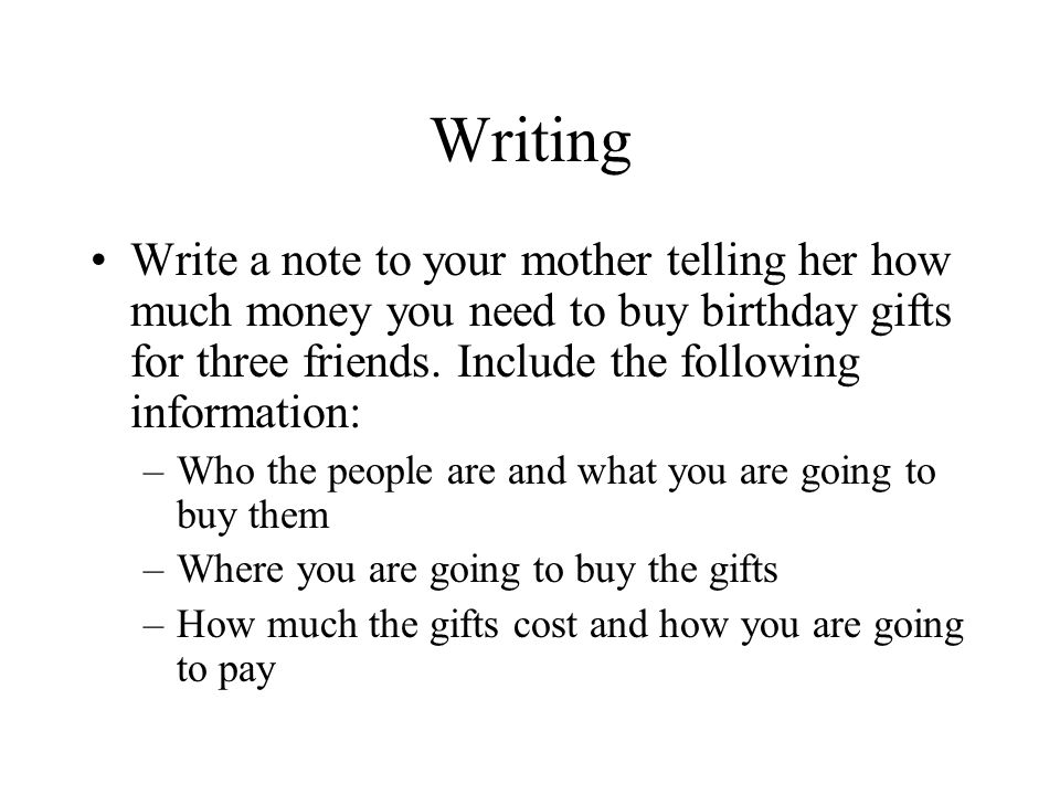 Writing Write a note to your mother telling her how much money you need to buy birthday gifts for three friends. Include the following information: