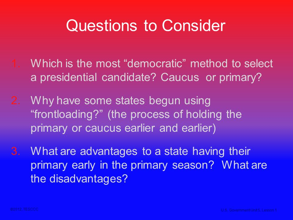 Questions to Consider Which is the most democratic method to select a presidential candidate Caucus or primary