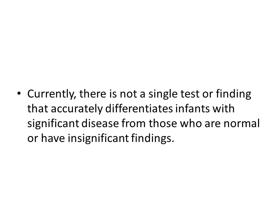 Currently, there is not a single test or finding that accurately differentiates infants with significant disease from those who are normal or have insignificant findings.
