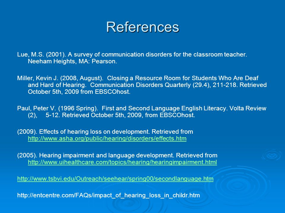 References Lue, M.S. (2001). A survey of communication disorders for the classroom teacher. Neeham Heights, MA: Pearson.