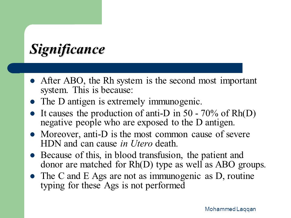 Significance After ABO, the Rh system is the second most important system. This is because: The D antigen is extremely immunogenic.