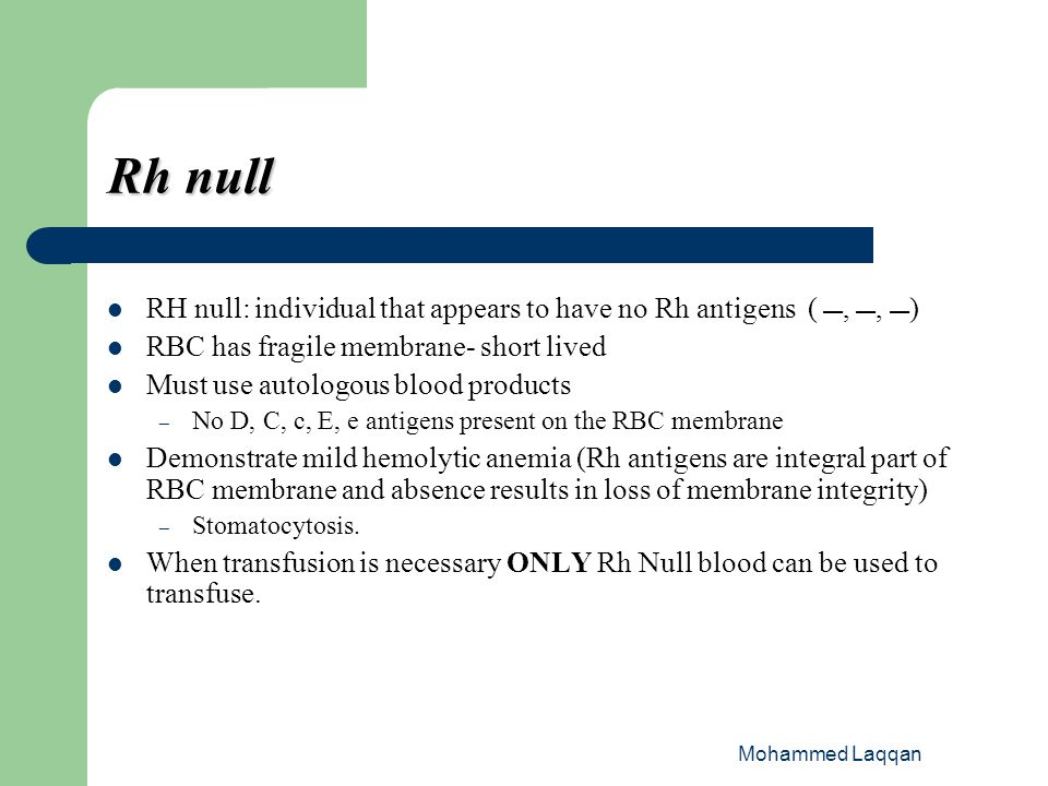 Rh null RH null: individual that appears to have no Rh antigens ( , , ) RBC has fragile membrane- short lived.