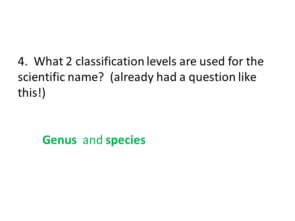 4. What 2 classification levels are used for the scientific name