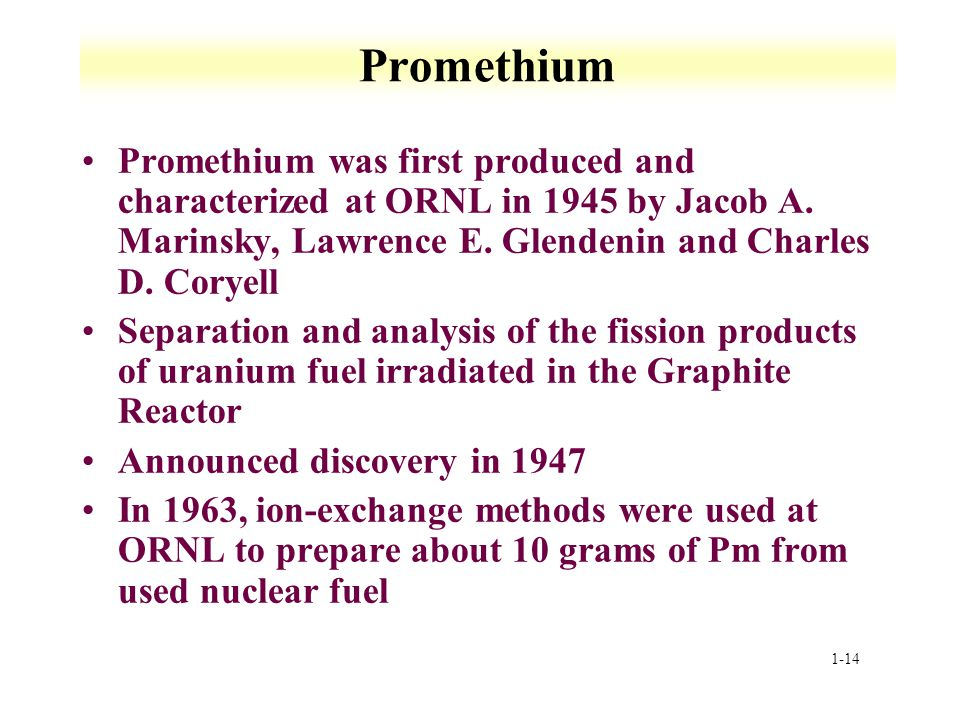 Promethium Promethium was first produced and characterized at ORNL in 1945 by Jacob A. Marinsky, Lawrence E. Glendenin and Charles D. Coryell