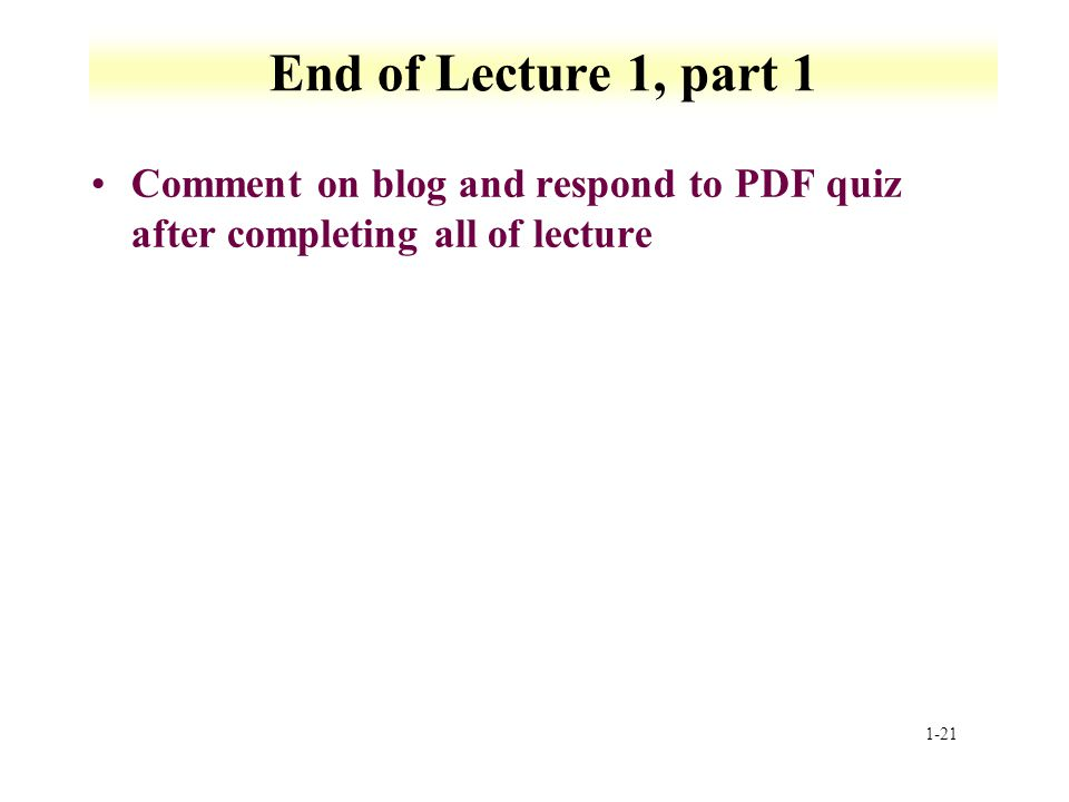 End of Lecture 1, part 1 Comment on blog and respond to PDF quiz after completing all of lecture