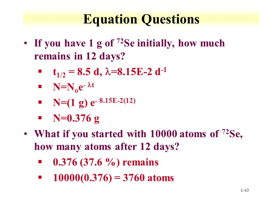 Equation Questions If you have 1 g of 72Se initially, how much remains in 12 days t1/2 = 8.5 d, l=8.15E-2 d-1.