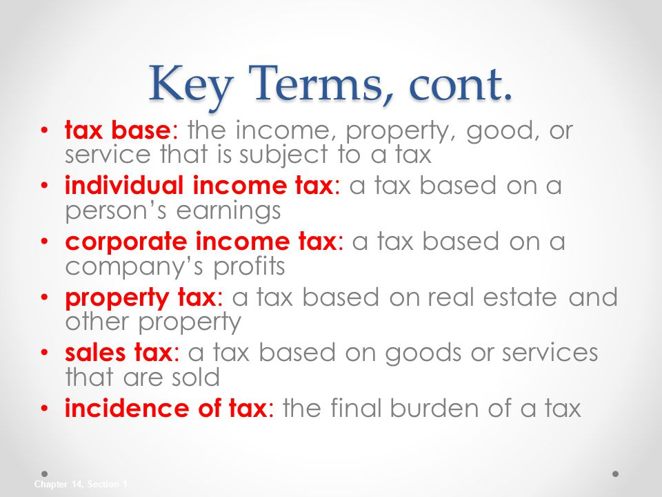 Key Terms, cont. tax base: the income, property, good, or service that is subject to a tax.