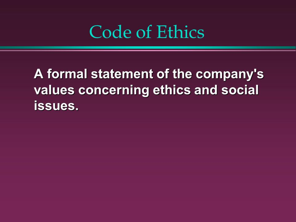 Code of Ethics A formal statement of the company s values concerning ethics and social issues.