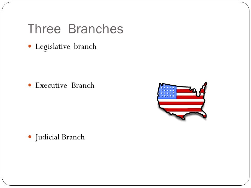 Three Branches Legislative branch Executive Branch Judicial Branch