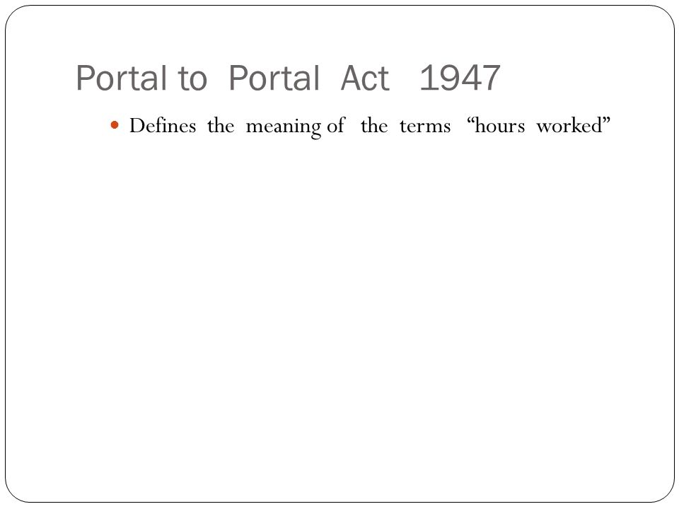 Portal to Portal Act 1947 Defines the meaning of the terms hours worked