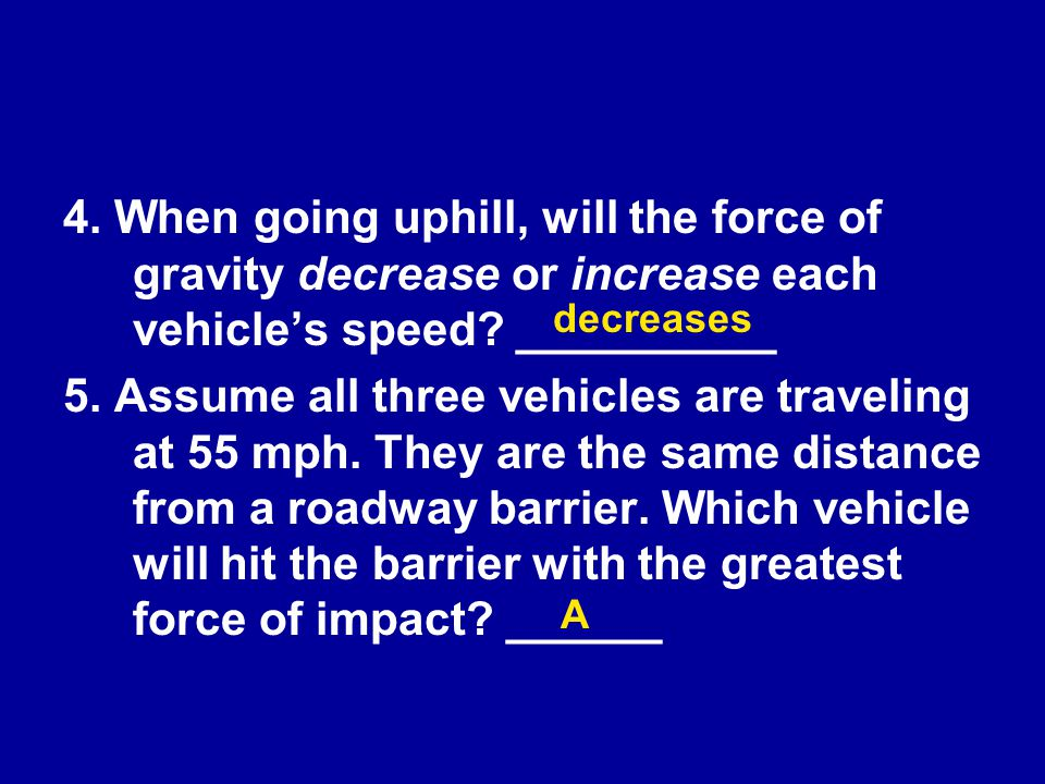 4. When going uphill, will the force of gravity decrease or increase each vehicle's speed __________