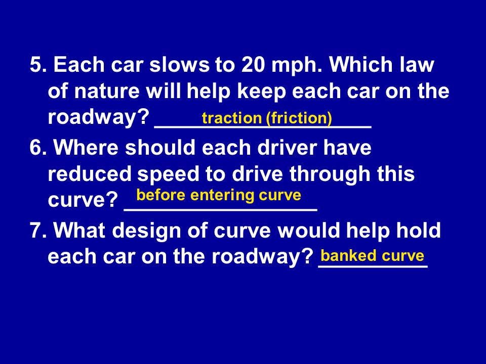 5. Each car slows to 20 mph. Which law of nature will help keep each car on the roadway __________________