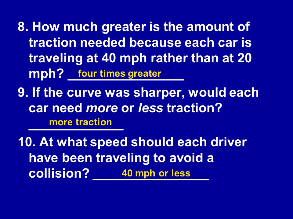 8. How much greater is the amount of traction needed because each car is traveling at 40 mph rather than at 20 mph ________________
