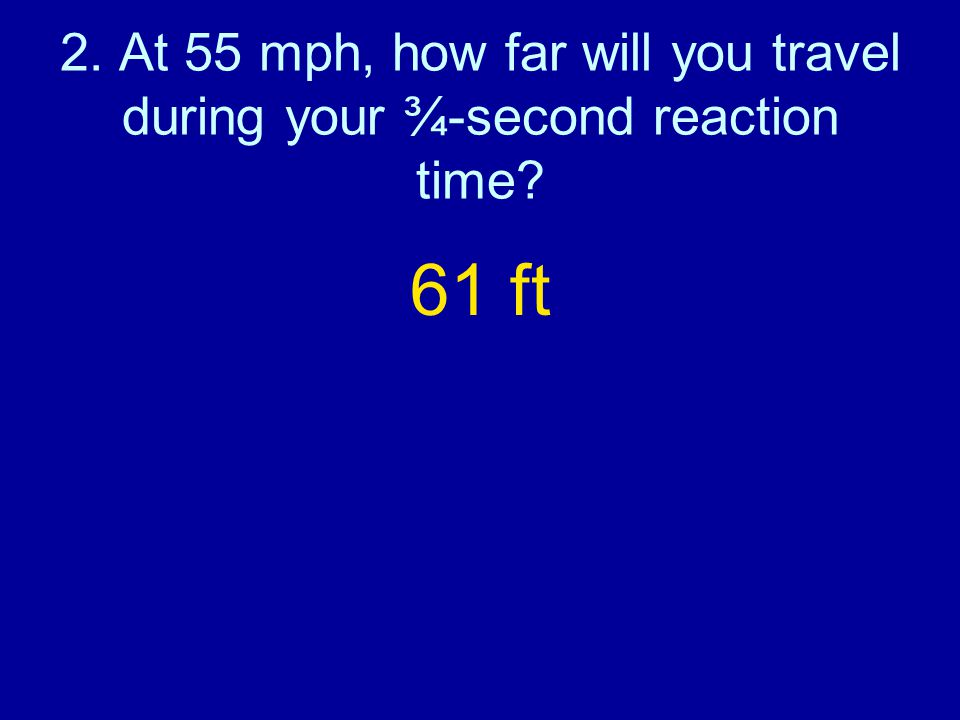 2. At 55 mph, how far will you travel during your ¾-second reaction time