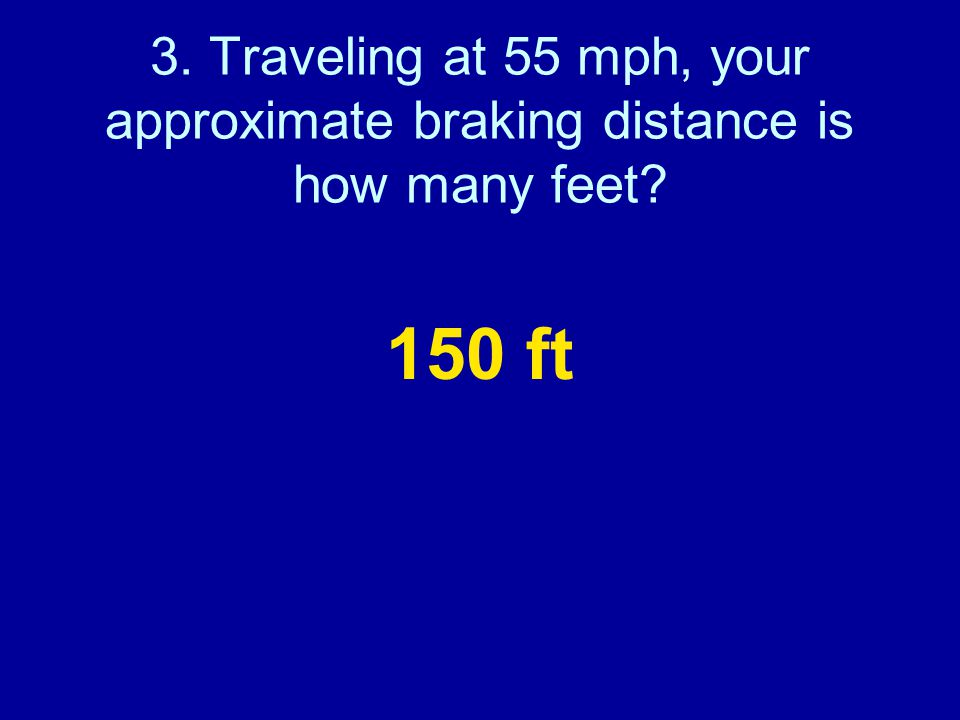 3. Traveling at 55 mph, your approximate braking distance is how many feet