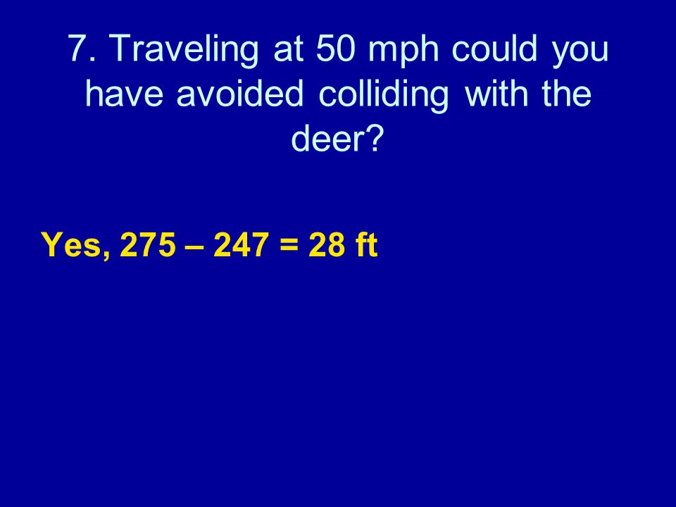 7. Traveling at 50 mph could you have avoided colliding with the deer