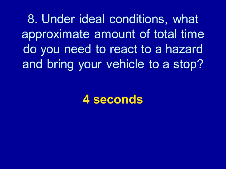 8. Under ideal conditions, what approximate amount of total time do you need to react to a hazard and bring your vehicle to a stop