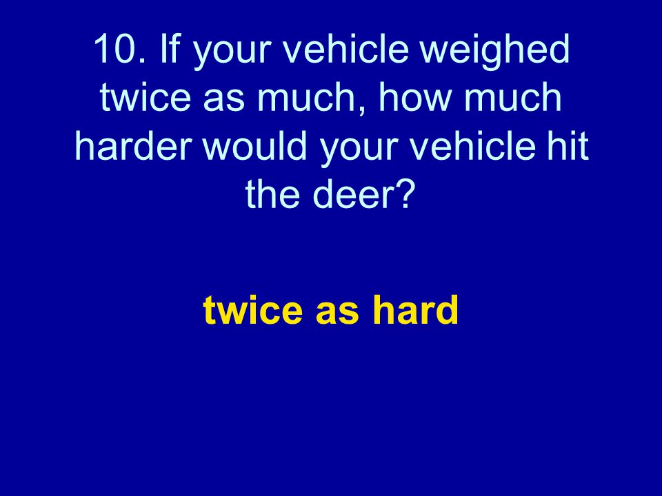 10. If your vehicle weighed twice as much, how much harder would your vehicle hit the deer