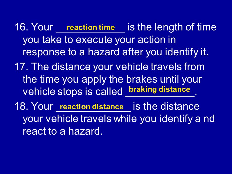 16. Your ____________ is the length of time you take to execute your action in response to a hazard after you identify it.