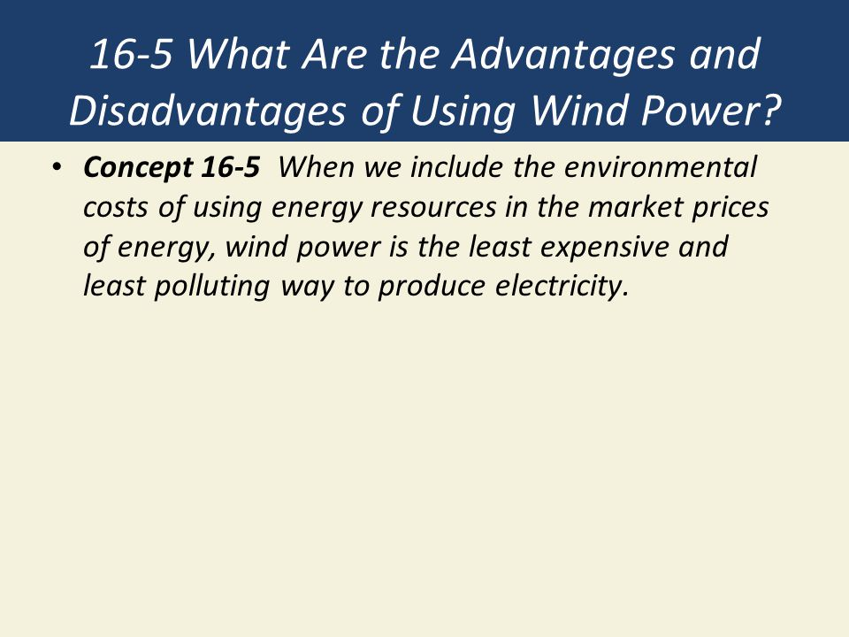 the advantages and disadvantages of using wind power Wind energy: advantages and disadvantages dallas lloyd december 11, 2014 submitted as coursework for ph240, stanford university, fall  to obtain wind power, the kinetic energy of wind is used to create mechanical power a generator converts this power into electricity so that it may be used for the benefit of mankind recently.