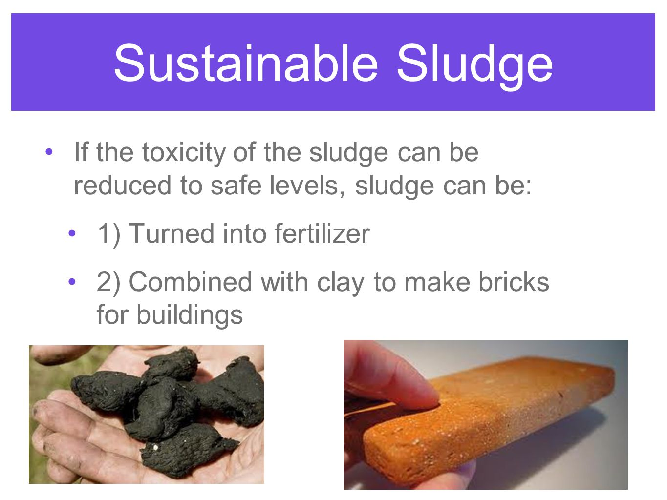 Sustainable Sludge If the toxicity of the sludge can be reduced to safe levels, sludge can be: 1) Turned into fertilizer.