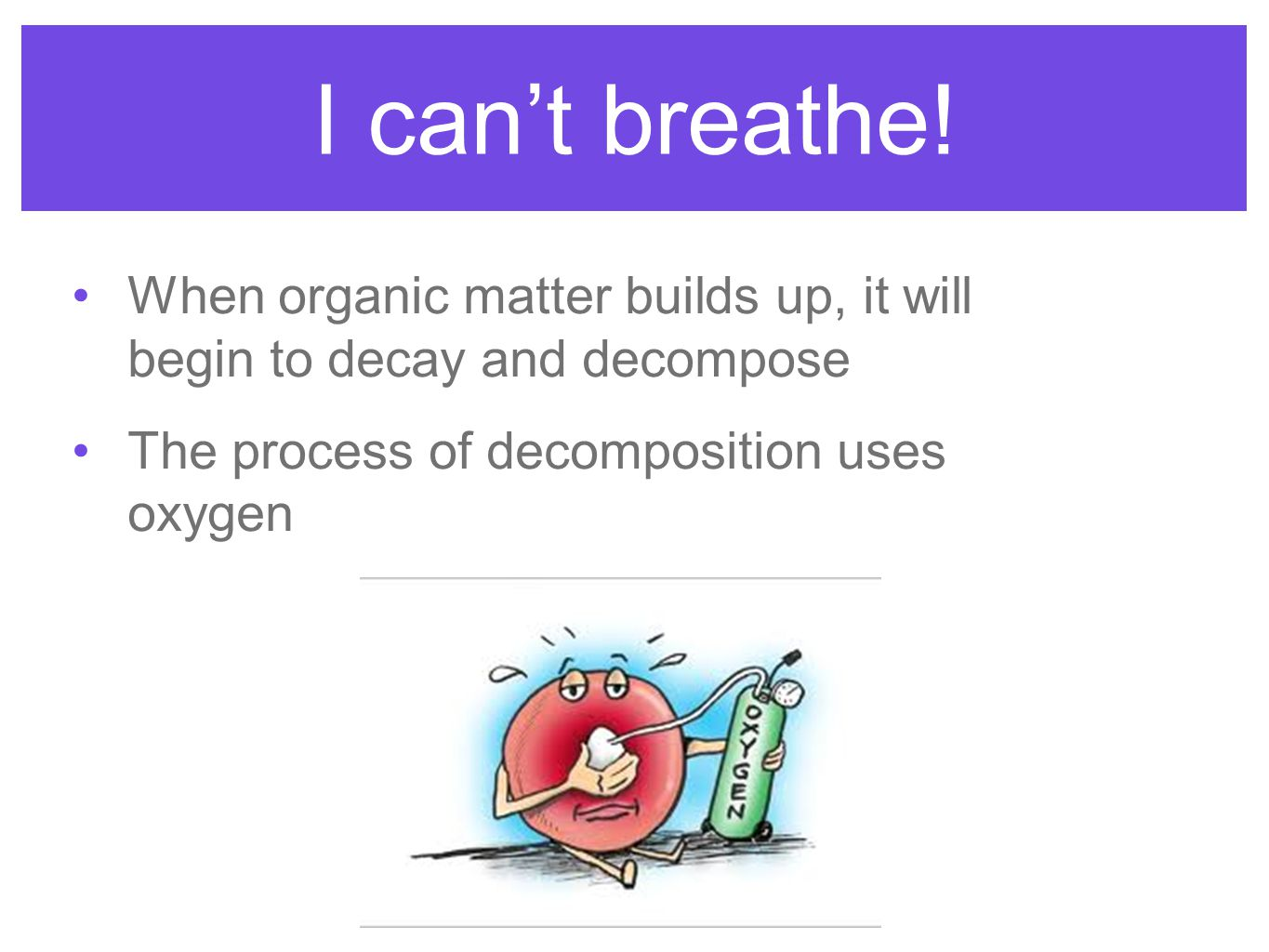I can't breathe. When organic matter builds up, it will begin to decay and decompose.