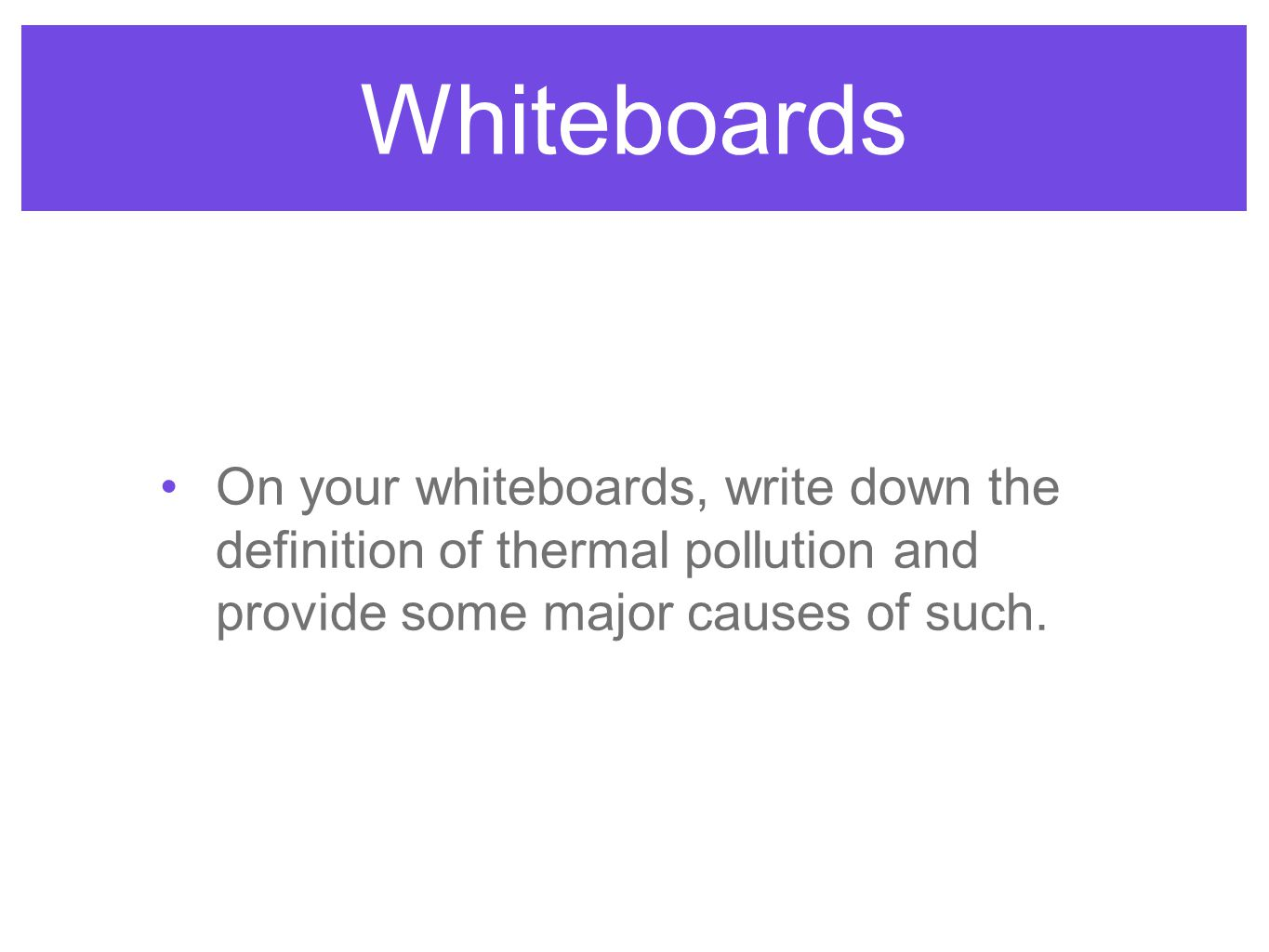 Whiteboards On your whiteboards, write down the definition of thermal pollution and provide some major causes of such.