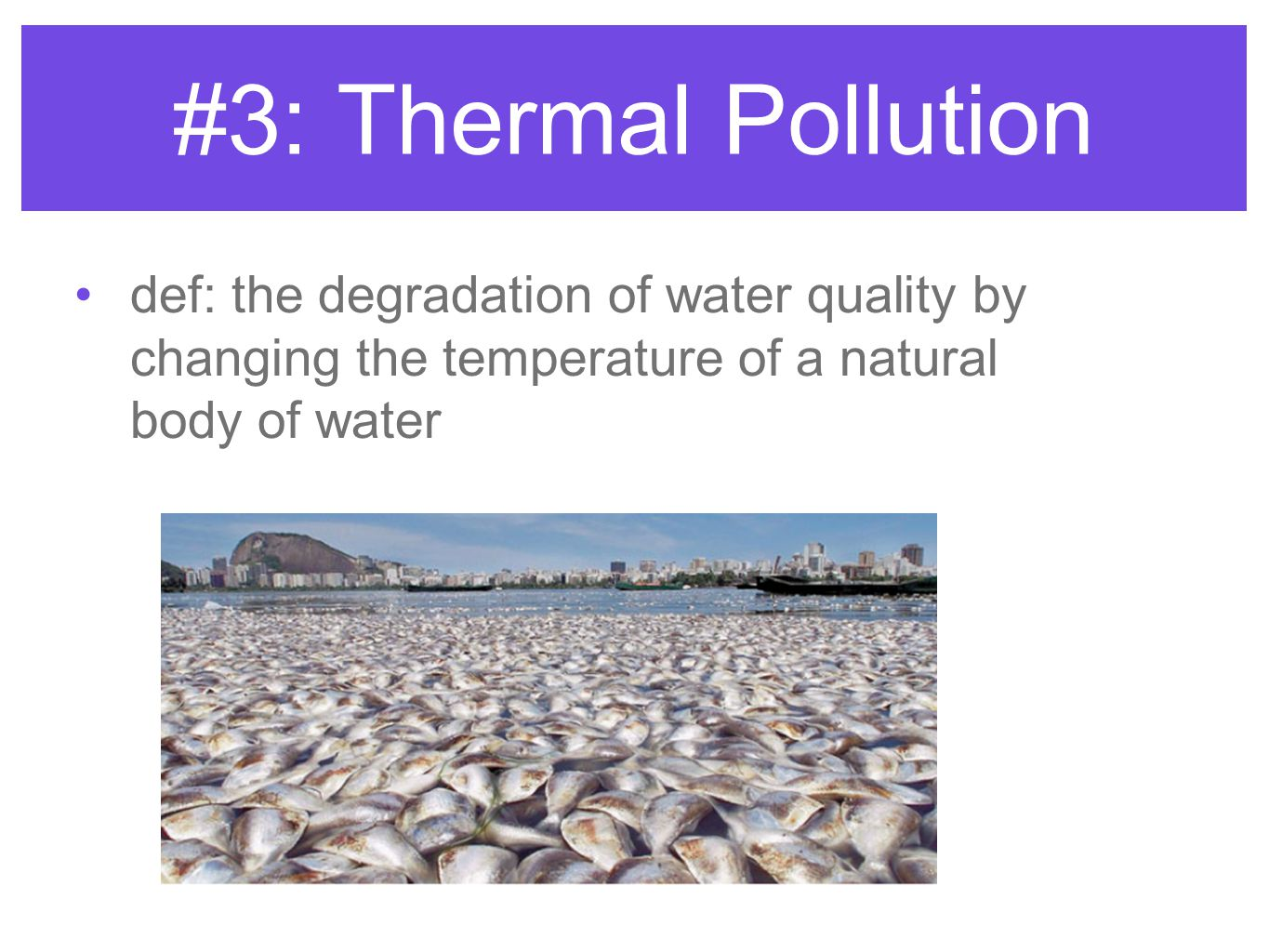 #3: Thermal Pollution def: the degradation of water quality by changing the temperature of a natural body of water.