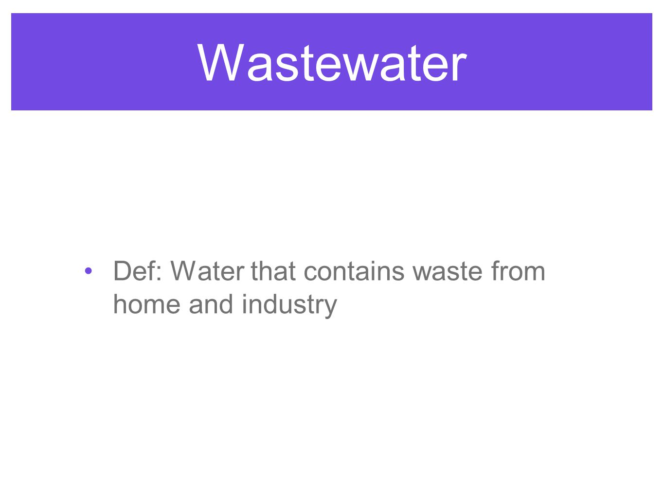 Wastewater Def: Water that contains waste from home and industry